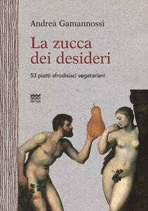 Foto Cover di La zucca dei desideri. 53 piatti afrodisiaci vegetariani, Libro di Andrea Gamannossi, edito da Sarnus