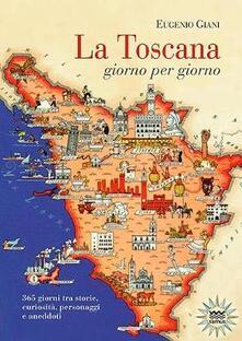 La Toscana giorno per giorno. 365 giorni tra storie, curiosità, personaggi e aneddoti - Eugenio Giani - copertina