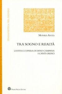 Libro Tra sogno e realtà. La vita e l'opera di Dino Campana. I canti orfici Monika Antes