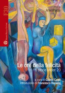 Libro Le ore della felicità. 16 storie under 20 Elisa Bartoli , Silvia Cantini , Matteo Caparrini