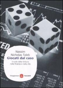 Libro Giocati dal caso. Il ruolo della fortuna nella finanza e nella vita Nassim Nicholas Taleb