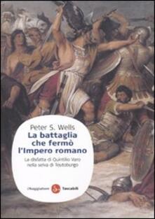 La battaglia che fermò l'impero romano. La disfatta di Quintilio Varo nella selva di Teutoburgo - Peter S. Wells - copertina