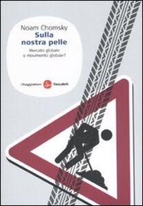 Libro Sulla nostra pelle. Mercato globale o movimento globale? Noam Chomsky
