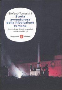 Storia avventurosa della rivoluzione romana. Repubblicani, liberali e papalini nella Roma del '48