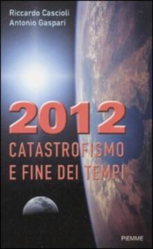 2012. Catastrofismo e fine dei tempi - Riccardo Cascioli,Antonio Gaspari - copertina