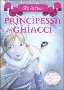 La principessa dei ghiacci. Principesse del regno della fantasia. Vol. 1 - Tea Stilton - copertina