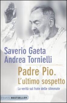 Padre Pio. L'ultimo sospetto. La verità sul frate delle stimmate - Saverio Gaeta,Andrea Tornielli - copertina
