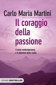 Libro Il coraggio della passione. L'uomo contemporaneo e il dilemma della scelta Carlo Maria Martini