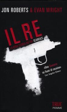 Il re. La vera storia dietro Scarface - Jon Roberts,Evan Wright - copertina