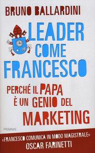 Foto Cover di Leader come Francesco. Perché il papa è un genio del marketing, Libro di Bruno Ballardini, edito da Piemme