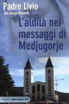 L' aldilà nei messaggi di Medjugorje. La Regina della Pace chiama l'umanità alla salvezza - Livio Fanzaga,Diego Manetti - copertina