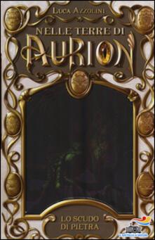 Lo scudo di pietra. Nelle terre di Aurion. Vol. 3 - Luca Azzolini - copertina