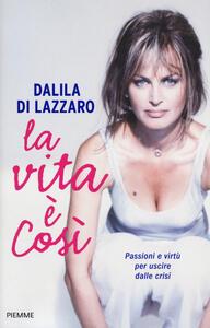 La vita è così. Passioni e virtù per uscire dalle crisi - Dalila Di Lazzaro - copertina