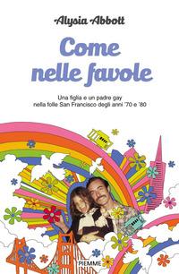 Come nelle favole. Una figlia e un padre gay nella folle San Francisco degli anni '70 e '80 - Abbott Alysia - wuz.it