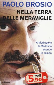 Nella terra delle meraviglie. A Medjugorje la Madonna scende in campo - Paolo Brosio - copertina