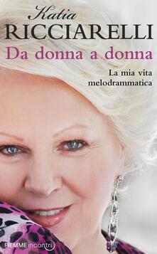 Da donna a donna. La mia vita melodrammatica - Katia Ricciarelli - copertina