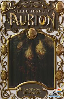La spada di cenere. Nelle terre di Aurion. Vol. 5 - Luca Azzolini - copertina