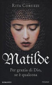 Libro Matilde. Per grazie di Dio, se è qualcosa Rita Coruzzi