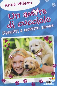 Disastri a quattro zampe! Un amore di cucciolo - Anna Wilson - copertina