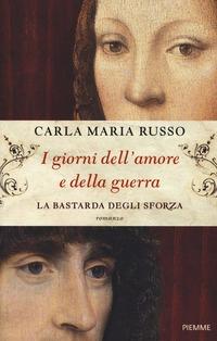 I I giorni dell'amore e della guerra. La bastarda degli Sforza - Russo Carla Maria - wuz.it