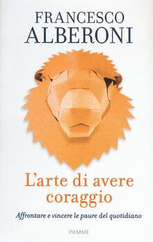 L' arte di avere coraggio. Affrontare e vincere le paure del quotidiano - Francesco Alberoni - copertina