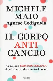 Il corpo anticancro. Come con l'immunoterapia si può vincere la lotta contro i tumori - Michele Maio,Agnese Codignola - copertina