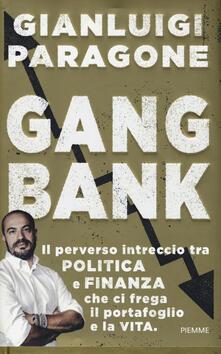 GangBank. Il perverso intreccio tra politica e finanza che ci frega il portafoglio e la vita.pdf