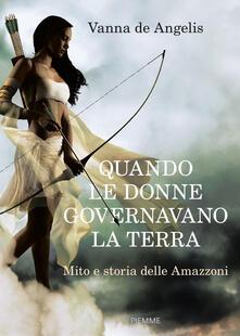 Quando le donne governavano la terra. Mito e storia delle Amazzoni - Vanna De Angelis - copertina