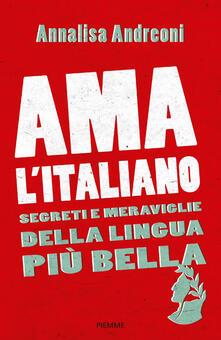 Ama l'italiano. Segreti e meraviglie della lingua più bella - Annalisa Andreoni - copertina