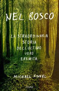 Nel bosco. La straordinaria storia dell'ultimo vero eremita - Michael Finkel - copertina