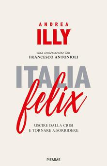 Italia felix. Uscire dalla crisi e tornare a sorridere - Andrea Illy,Francesco Antonioli - copertina