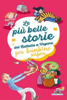 Le più belle storie del Battello a Vapore per bambine super. Ediz. a colori - Anna Lavatelli,Anna Vivarelli,Jeanne Willis - copertina