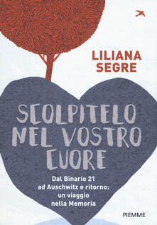 Scolpitelo nel vostro cuore. Dal Binario 21 ad Auschwitz e ritorno: un viaggio nella memoria - Liliana Segre - copertina