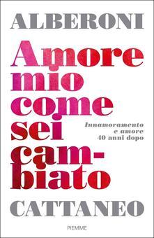 Amore mio come sei cambiato. Innamoramento e amore 40 anni dopo - Francesco Alberoni,Cristina Cattaneo - copertina