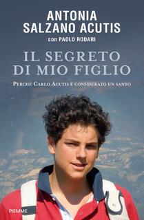 Libro Il segreto di mio figlio. Perché Carlo Acutis è considerato un santo Antonia Salzano Acutis Paolo Rodari
