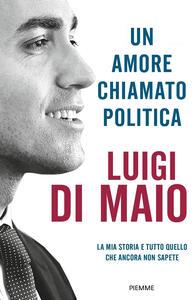 Libro Un amore chiamato politica. La mia storia e tutto quello che ancora non sapete Luigi Di Maio