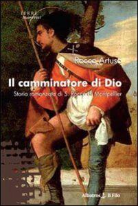 Libro Il camminatore di Dio. Storia romanzata di S. Rocco di Montpellier Rocco Artuso