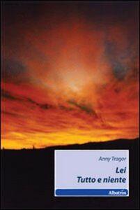 Foto Cover di Lei. Tutto e niente, Libro di Anny Tragor, edito da Gruppo Albatros Il Filo