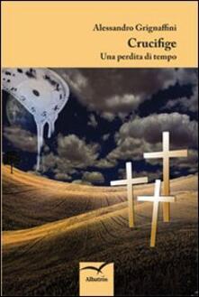 Crucifige. Una perdita di tempo - Alessandro Grignaffini - copertina
