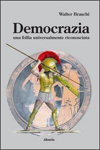 Democrazia. Una follia universalmente riconosciuta