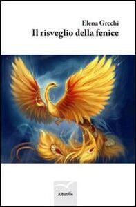 Foto Cover di Il risveglio della fenice, Libro di Elena Grechi, edito da Gruppo Albatros Il Filo