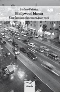 Libro Hollywood bianca. Una favola melanconica, jazz-rock Stefano Falotico