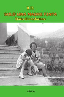 Solo una madre finta. Storia di un'adozione - B. D. - copertina