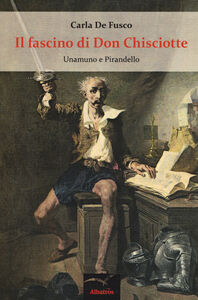 Libro Il fascino di don Chisciotte. Unamuno e Pirandello Carla De Fusco