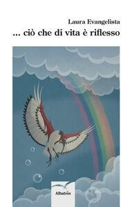 Foto Cover di ... Ciò che di vita è riflesso, Libro di Laura Evangelista, edito da Gruppo Albatros Il Filo