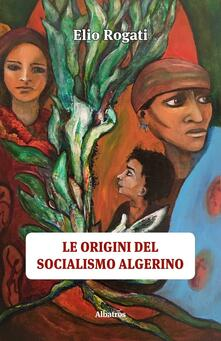 Le origini del socialismo algerino - Elio Rogati - copertina