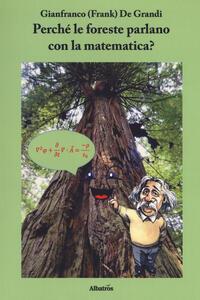 Perché le foreste parlano con la matematica? Diario di un viaggio guidato da scienza e fede alla ricerca di alcuni strani riflessi della matematica nella fisica del creato