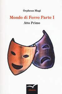 Mondo di ferro. Vol. 1: Atto primo. - Orpheus Magi - copertina