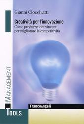 Creatività per l'innovazione. Come produrre idee vincenti per migliorare la competitività