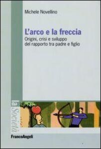 Libro L' arco e la freccia. Origini, crisi e sviluppo del rapporto tra padre e figlio Michele Novellino